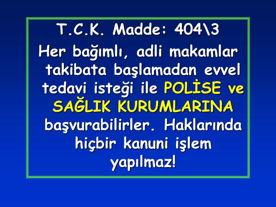 T.C.K. Madde: 404\3 Her bağımlı, adli makamlar takibata başlamadan evvel tedavi isteği ile POLİSE ve SAĞLIK KURUMLARINA başvurabilirler. Haklarında hi
