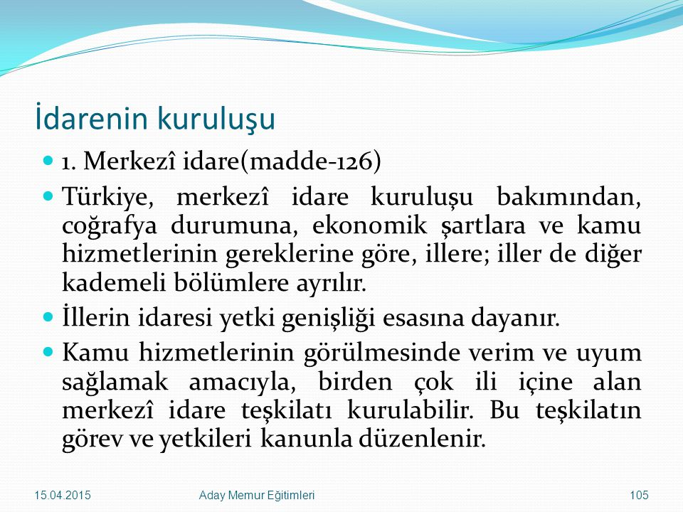 İdarenin kuruluşu 1. Merkezî idare(madde-126) Türkiye, merkezî idare kuruluşu bakımından, coğrafya durumuna, ekonomik şartlara ve kamu hizmetlerinin g