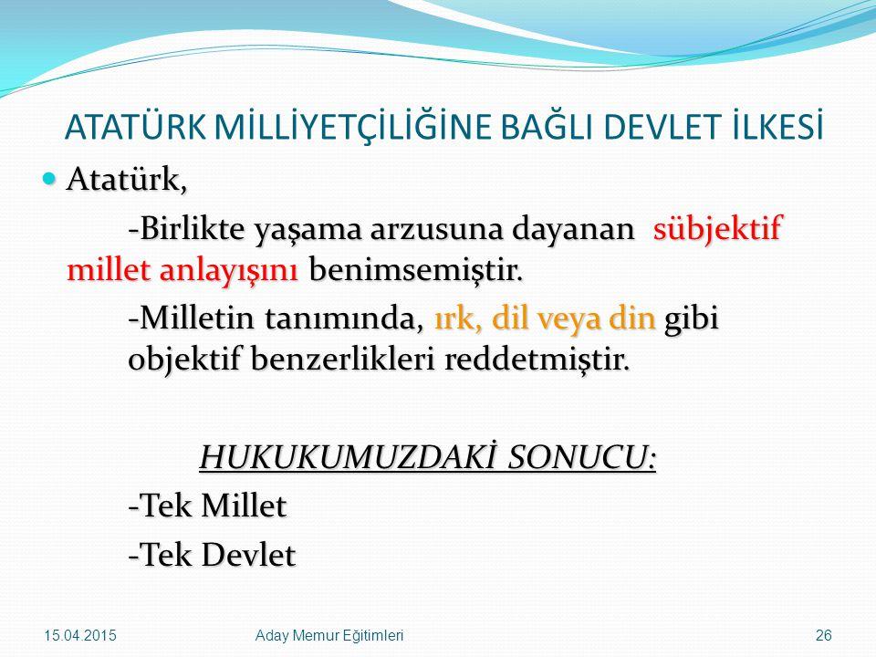 15.04.2015Aday Memur Eğitimleri26 ATATÜRK MİLLİYETÇİLİĞİNE BAĞLI DEVLET İLKESİ Atatürk, Atatürk, -Birlikte yaşama arzusuna dayanan sübjektif millet an