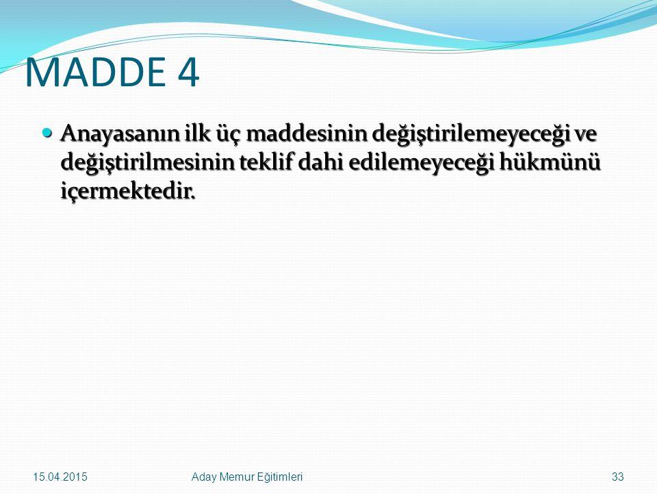 15.04.2015Aday Memur Eğitimleri33 MADDE 4 Anayasanın ilk üç maddesinin değiştirilemeyeceği ve değiştirilmesinin teklif dahi edilemeyeceği hükmünü içer