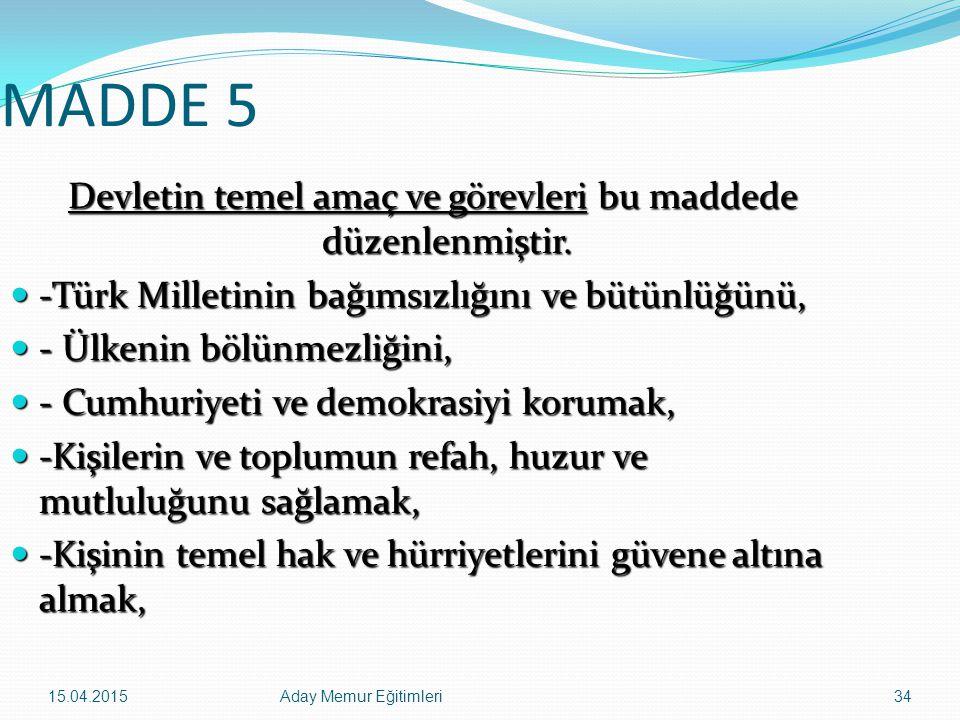15.04.2015Aday Memur Eğitimleri34 MADDE 5 Devletin temel amaç ve görevleri bu maddede düzenlenmiştir. -Türk Milletinin bağımsızlığını ve bütünlüğünü,