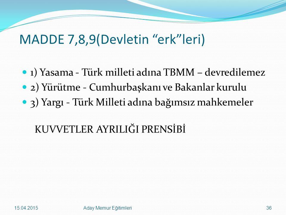 """15.04.2015Aday Memur Eğitimleri36 MADDE 7,8,9(Devletin """"erk""""leri) 1) Yasama - Türk milleti adına TBMM – devredilemez 2) Yürütme - Cumhurbaşkanı ve Bak"""