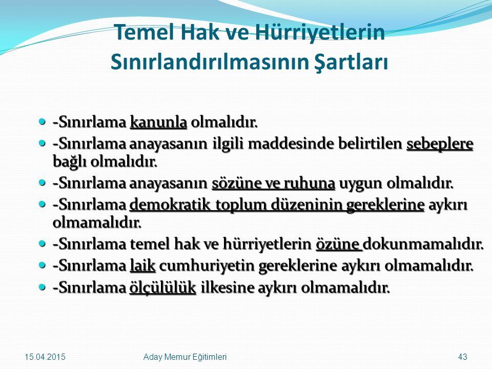 15.04.2015Aday Memur Eğitimleri43 Temel Hak ve Hürriyetlerin Sınırlandırılmasının Şartları -Sınırlama kanunla olmalıdır. -Sınırlama kanunla olmalıdır.