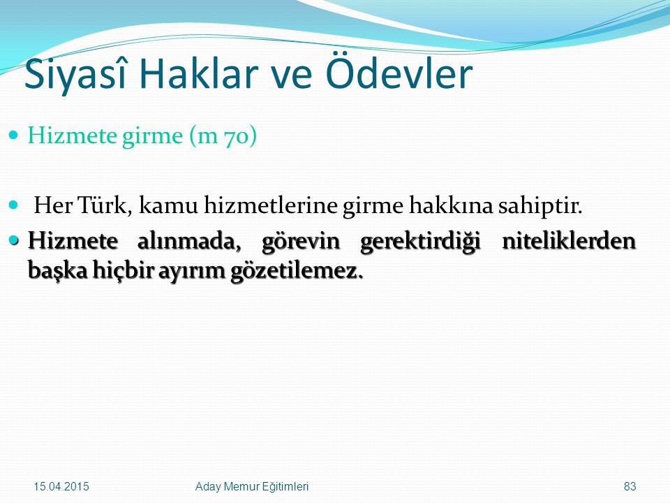 15.04.2015Aday Memur Eğitimleri83 Siyasî Haklar ve Ödevler Hizmete girme (m 70) Her Türk, kamu hizmetlerine girme hakkına sahiptir. Hizmete alınmada,