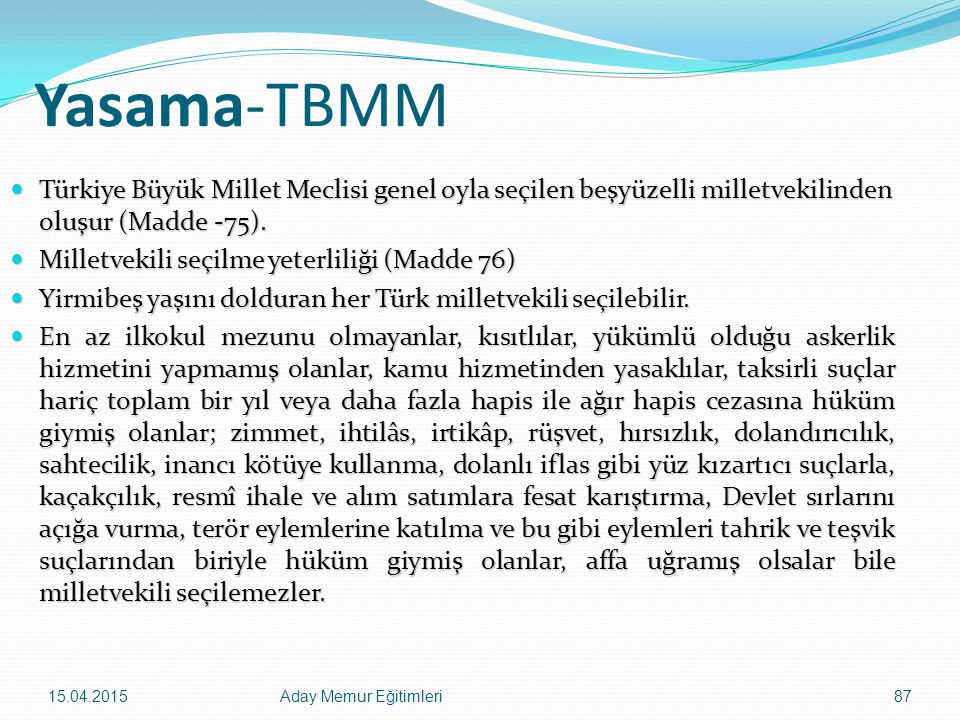 15.04.2015Aday Memur Eğitimleri87 Yasama-TBMM Türkiye Büyük Millet Meclisi genel oyla seçilen beşyüzelli milletvekilinden oluşur (Madde -75). Türkiye