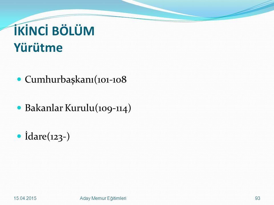 İKİNCİ BÖLÜM Yürütme Cumhurbaşkanı(101-108 Bakanlar Kurulu(109-114) İdare(123-) 15.04.2015Aday Memur Eğitimleri93