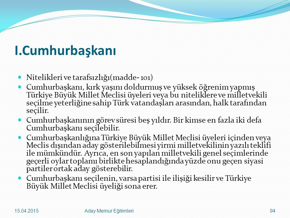 I.Cumhurbaşkanı Nitelikleri ve tarafsızlığı(madde- 101) Cumhurbaşkanı, kırk yaşını doldurmuş ve yüksek öğrenim yapmış Türkiye Büyük Millet Meclisi üye