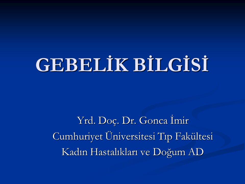 GEBELİK BİLGİSİ Yrd. Doç. Dr. Gonca İmir Cumhuriyet Üniversitesi Tıp Fakültesi Kadın Hastalıkları ve Doğum AD