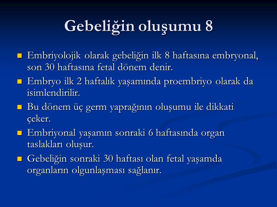 Gebeliğin oluşumu 8 Embriyolojik olarak gebeliğin ilk 8 haftasına embryonal, son 30 haftasına fetal dönem denir. Embriyolojik olarak gebeliğin ilk 8 h
