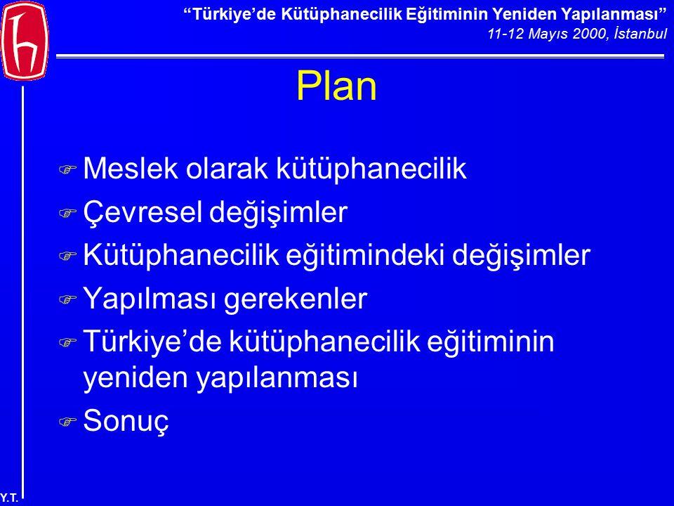 """""""Türkiye'de Kütüphanecilik Eğitiminin Yeniden Yapılanması"""" 11-12 Mayıs 2000, İstanbul Y.T. Plan F Meslek olarak kütüphanecilik F Çevresel değişimler F"""