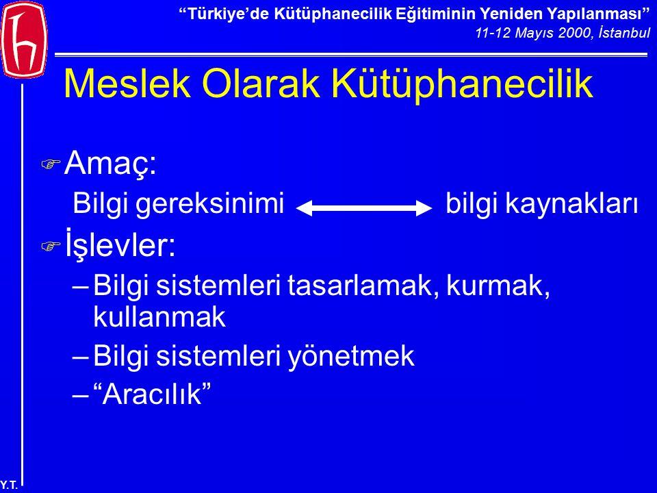 """""""Türkiye'de Kütüphanecilik Eğitiminin Yeniden Yapılanması"""" 11-12 Mayıs 2000, İstanbul Y.T. Meslek Olarak Kütüphanecilik F Amaç: Bilgi gereksinimi bilg"""