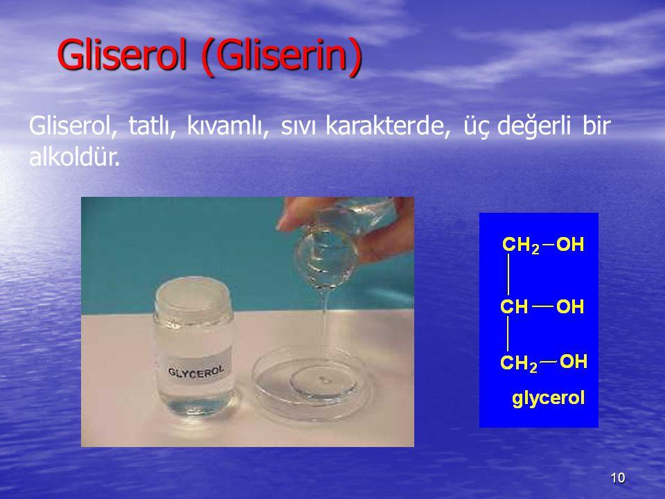 10 Gliserol (Gliserin) Gliserol, tatlı, kıvamlı, sıvı karakterde, üç değerli bir alkoldür.