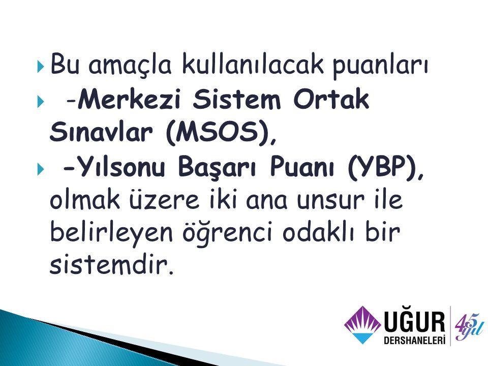  Bu amaçla kullanılacak puanları  -Merkezi Sistem Ortak Sınavlar (MSOS),  -Yılsonu Başarı Puanı (YBP), olmak üzere iki ana unsur ile belirleyen öğrenci odaklı bir sistemdir.