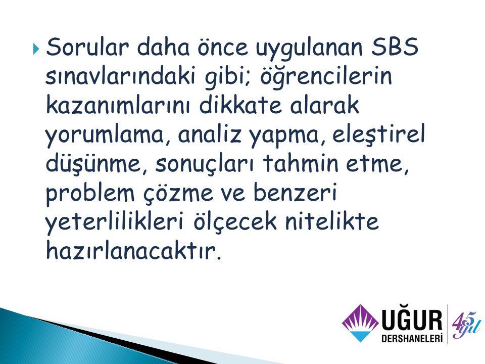  Sorular daha önce uygulanan SBS sınavlarındaki gibi; öğrencilerin kazanımlarını dikkate alarak yorumlama, analiz yapma, eleştirel düşünme, sonuçları tahmin etme, problem çözme ve benzeri yeterlilikleri ölçecek nitelikte hazırlanacaktır.