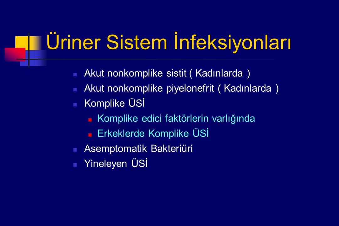 Üriner Sistem İnfeksiyonları Akut nonkomplike sistit ( Kadınlarda ) Akut nonkomplike piyelonefrit ( Kadınlarda ) Komplike ÜSİ Komplike edici faktörlerin varlığında Erkeklerde Komplike ÜSİ Asemptomatik Bakteriüri Yineleyen ÜSİ