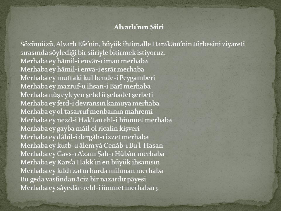 Alvarlı'nın Şiiri Sözümüzü, Alvarlı Efe'nin, büyük ihtimalle Harakânî'nin türbesini ziyareti sırasında söylediği bir şiiriyle bitirmek istiyoruz. Merh