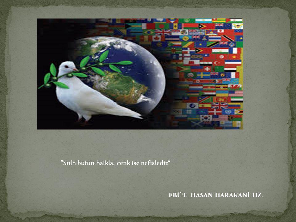 Sulh bütün halkla, cenk ise nefisledir. EBÛ'L HASAN HARAKANİ HZ.