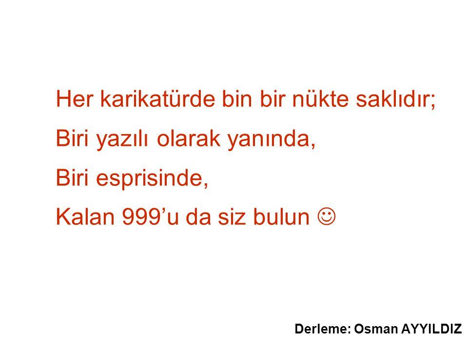 Her karikatürde bin bir nükte saklıdır; Biri yazılı olarak yanında, Biri esprisinde, Kalan 999'u da siz bulun Derleme: Osman AYYILDIZ