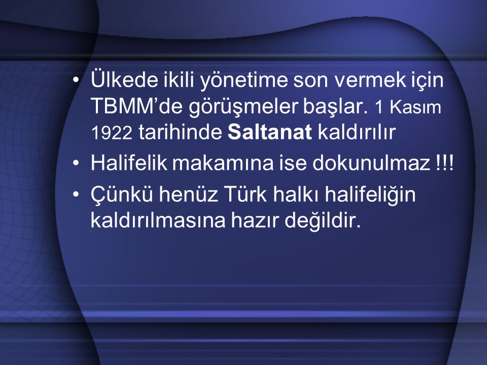 Ülkede ikili yönetime son vermek için TBMM'de görüşmeler başlar. 1 Kasım 1922 tarihinde Saltanat kaldırılır Halifelik makamına ise dokunulmaz !!! Çünk