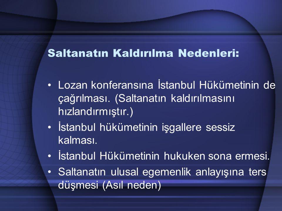 Saltanatın Kaldırılma Nedenleri: Lozan konferansına İstanbul Hükümetinin de çağrılması. (Saltanatın kaldırılmasını hızlandırmıştır.) İstanbul hükümeti