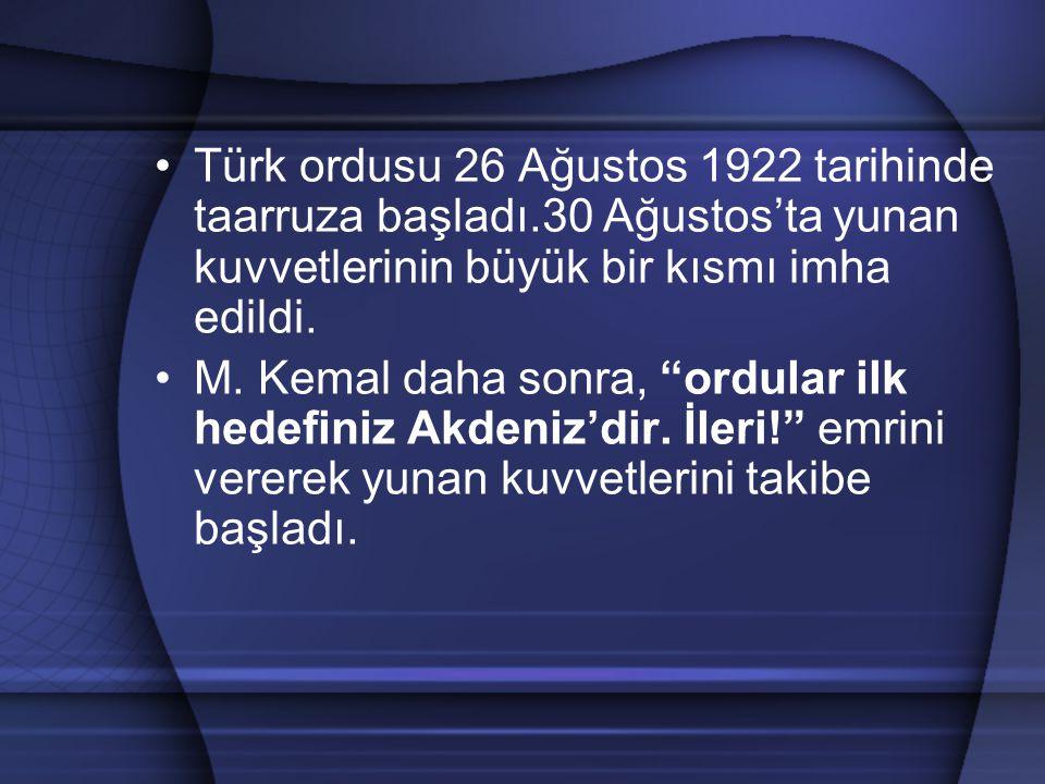 """Türk ordusu 26 Ağustos 1922 tarihinde taarruza başladı.30 Ağustos'ta yunan kuvvetlerinin büyük bir kısmı imha edildi. M. Kemal daha sonra, """"ordular il"""