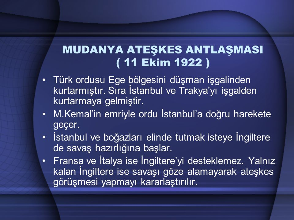 MUDANYA ATEŞKES ANTLAŞMASI ( 11 Ekim 1922 ) Türk ordusu Ege bölgesini düşman işgalinden kurtarmıştır. Sıra İstanbul ve Trakya'yı işgalden kurtarmaya g