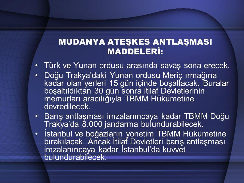MUDANYA ATEŞKES ANTLAŞMASI MADDELERİ: Türk ve Yunan ordusu arasında savaş sona erecek. Doğu Trakya'daki Yunan ordusu Meriç ırmağına kadar olan yerleri