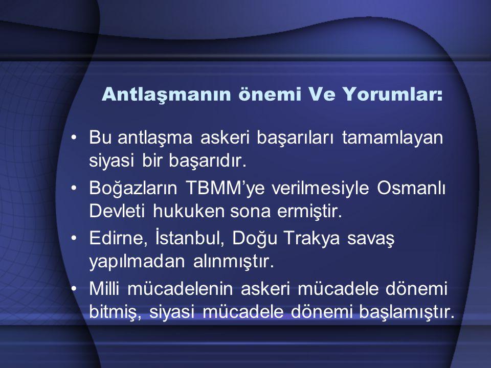 Antlaşmanın önemi Ve Yorumlar: Bu antlaşma askeri başarıları tamamlayan siyasi bir başarıdır. Boğazların TBMM'ye verilmesiyle Osmanlı Devleti hukuken