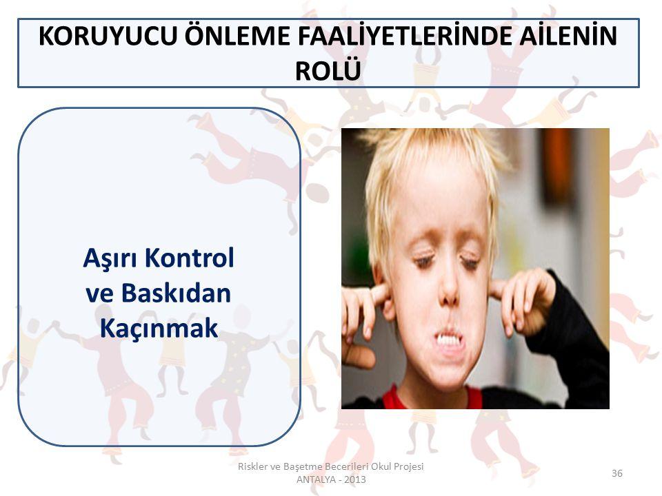 36 KORUYUCU ÖNLEME FAALİYETLERİNDE AİLENİN ROLÜ Aşırı Kontrol ve Baskıdan Kaçınmak Riskler ve Başetme Becerileri Okul Projesi ANTALYA - 2013