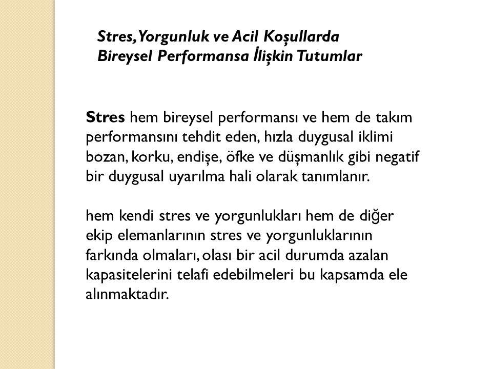 Stres, Yorgunluk ve Acil Koşullarda Bireysel Performansa İ lişkin Tutumlar Stres hem bireysel performansı ve hem de takım performansını tehdit eden, h