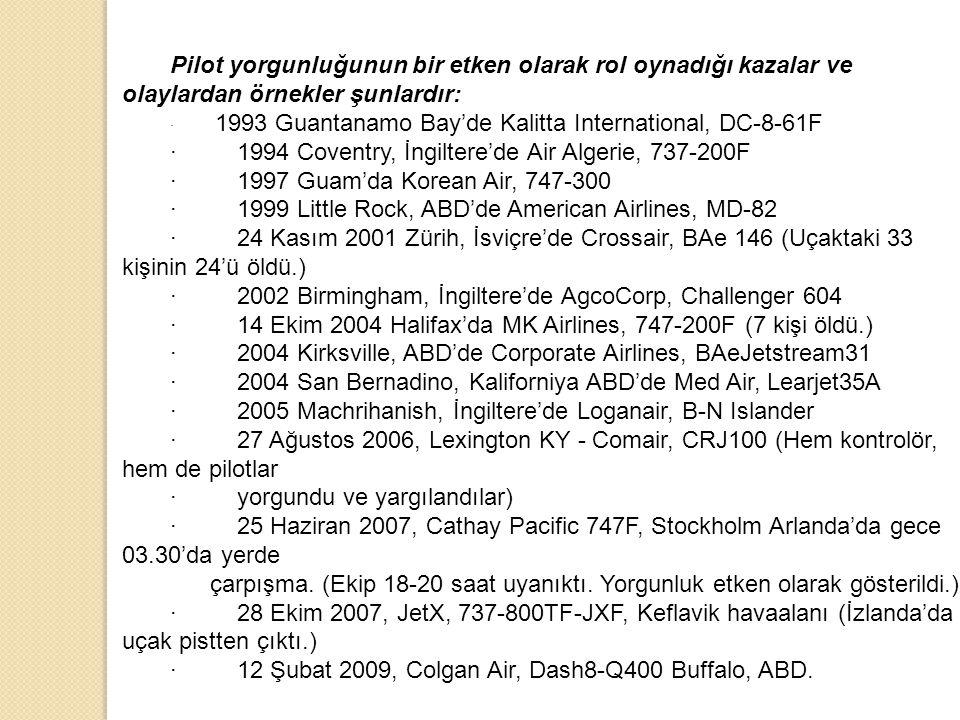Pilot yorgunluğunun bir etken olarak rol oynadığı kazalar ve olaylardan örnekler şunlardır: · 1993 Guantanamo Bay'de Kalitta International, DC-8-61F ·