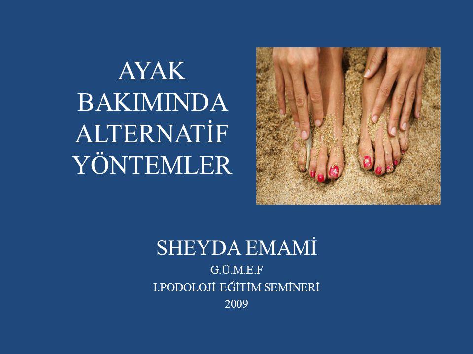 AYAK BAKIMINDA ALTERNATİF YÖNTEMLER SHEYDA EMAMİ G.Ü.M.E.F I.PODOLOJİ EĞİTİM SEMİNERİ 2009