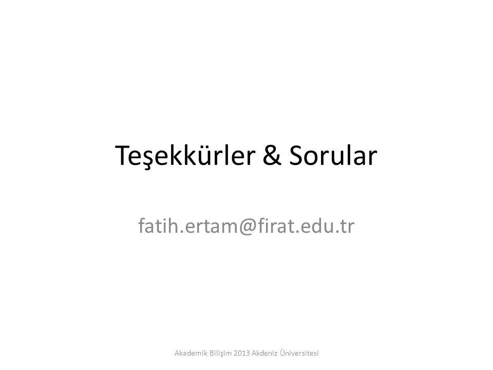 Teşekkürler & Sorular fatih.ertam@firat.edu.tr Akademik Bilişim 2013 Akdeniz Üniversitesi