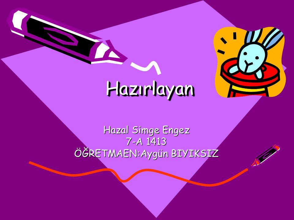 HazırlayanHazırlayan Hazal Simge Engez 7-A 1413 ÖĞRETMAEN:Aygün BIYIKSIZ