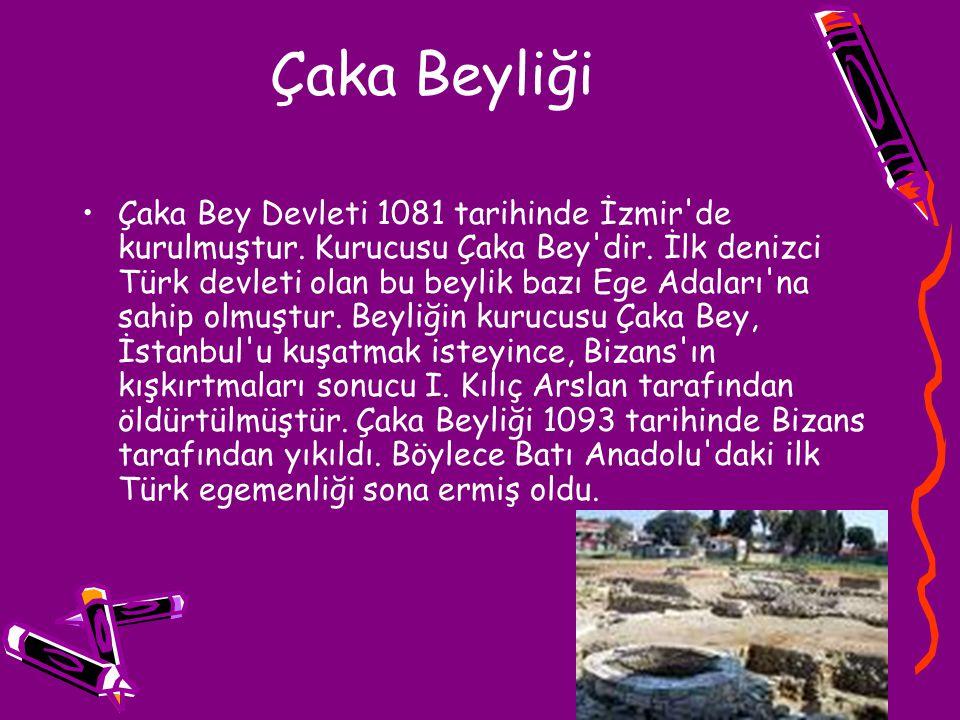 Çaka Beyliği Çaka Bey Devleti 1081 tarihinde İzmir'de kurulmuştur. Kurucusu Çaka Bey'dir. İlk denizci Türk devleti olan bu beylik bazı Ege Adaları'na