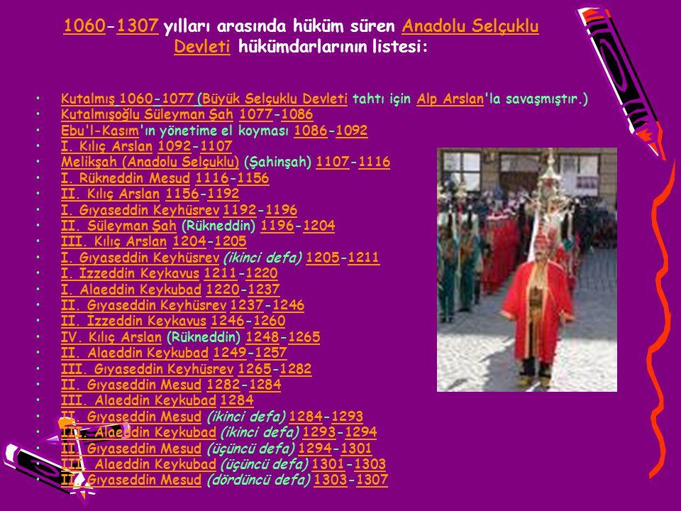 10601060-1307 yılları arasında hüküm süren Anadolu Selçuklu Devleti hükümdarlarının listesi:1307Anadolu Selçuklu Devleti Kutalmış 1060-1077 (Büyük Sel