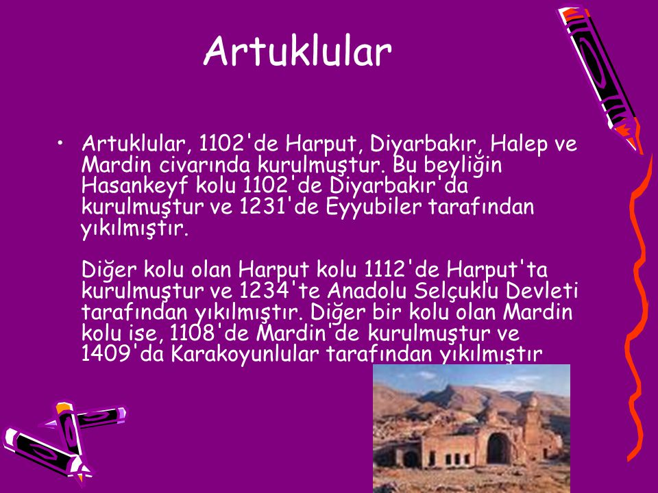Artuklular Artuklular, 1102'de Harput, Diyarbakır, Halep ve Mardin civarında kurulmuştur. Bu beyliğin Hasankeyf kolu 1102'de Diyarbakır'da kurulmuştur