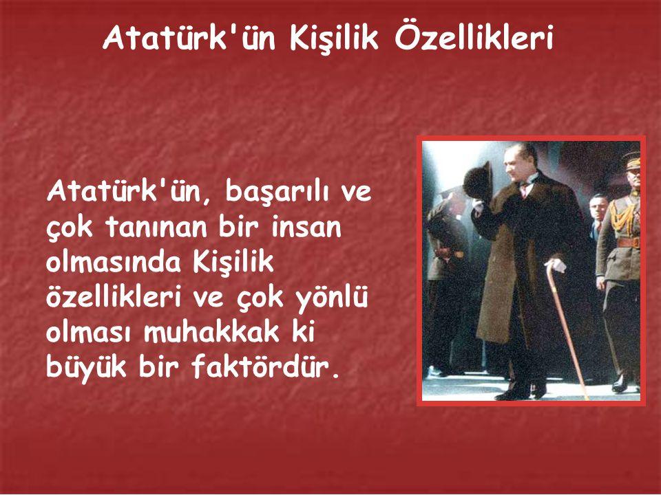 Atatürk ün, başarılı ve çok tanınan bir insan olmasında Kişilik özellikleri ve çok yönlü olması muhakkak ki büyük bir faktördür.