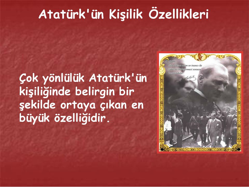 Atatürk'ün, başarılı ve çok tanınan bir insan olmasında Kişilik özellikleri ve çok yönlü olması muhakkak ki büyük bir faktördür.