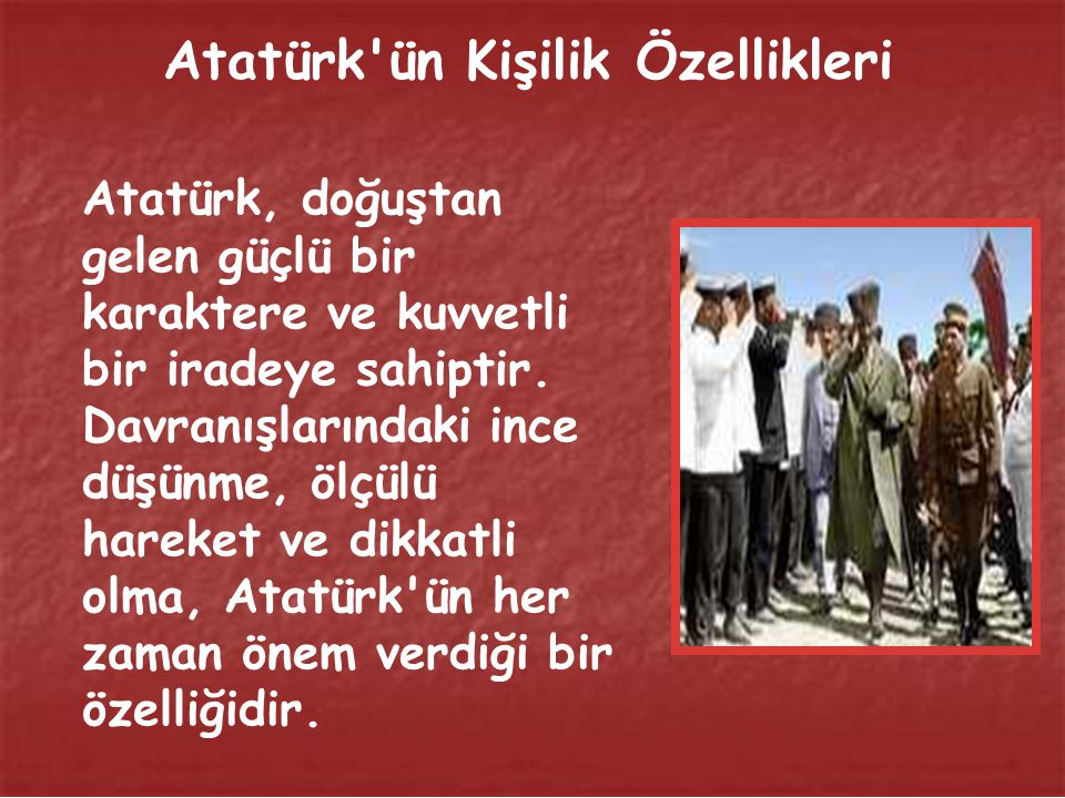 Atatürk ün Kişilik Özellikleri Atatürk, doğuştan gelen güçlü bir karaktere ve kuvvetli bir iradeye sahiptir.