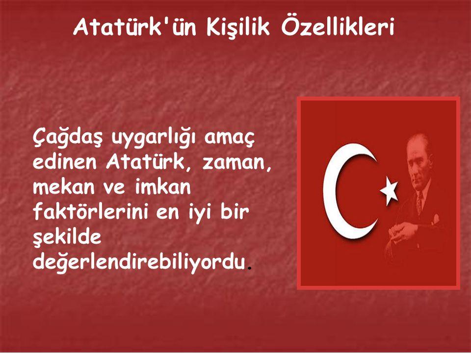 Atatürk ün Kişilik Özellikleri Çağdaş uygarlığı amaç edinen Atatürk, zaman, mekan ve imkan faktörlerini en iyi bir şekilde değerlendirebiliyordu.