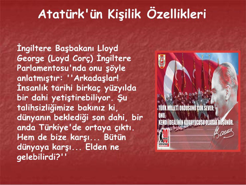 Atatürk ün Kişilik Özellikleri İngiltere Başbakanı Lloyd George (Loyd Corç) İngiltere Parlamentosu nda onu şöyle anlatmıştır: Arkadaşlar.