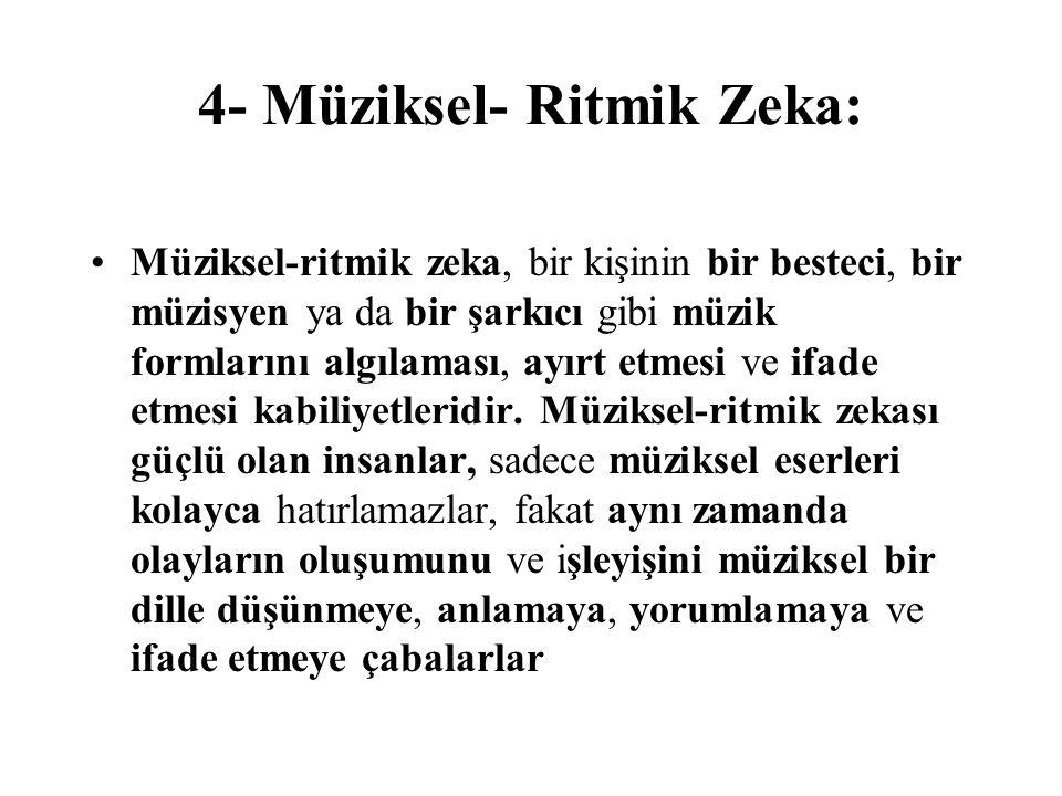 4- Müziksel- Ritmik Zeka: Müziksel-ritmik zeka, bir kişinin bir besteci, bir müzisyen ya da bir şarkıcı gibi müzik formlarını algılaması, ayırt etmesi ve ifade etmesi kabiliyetleridir.