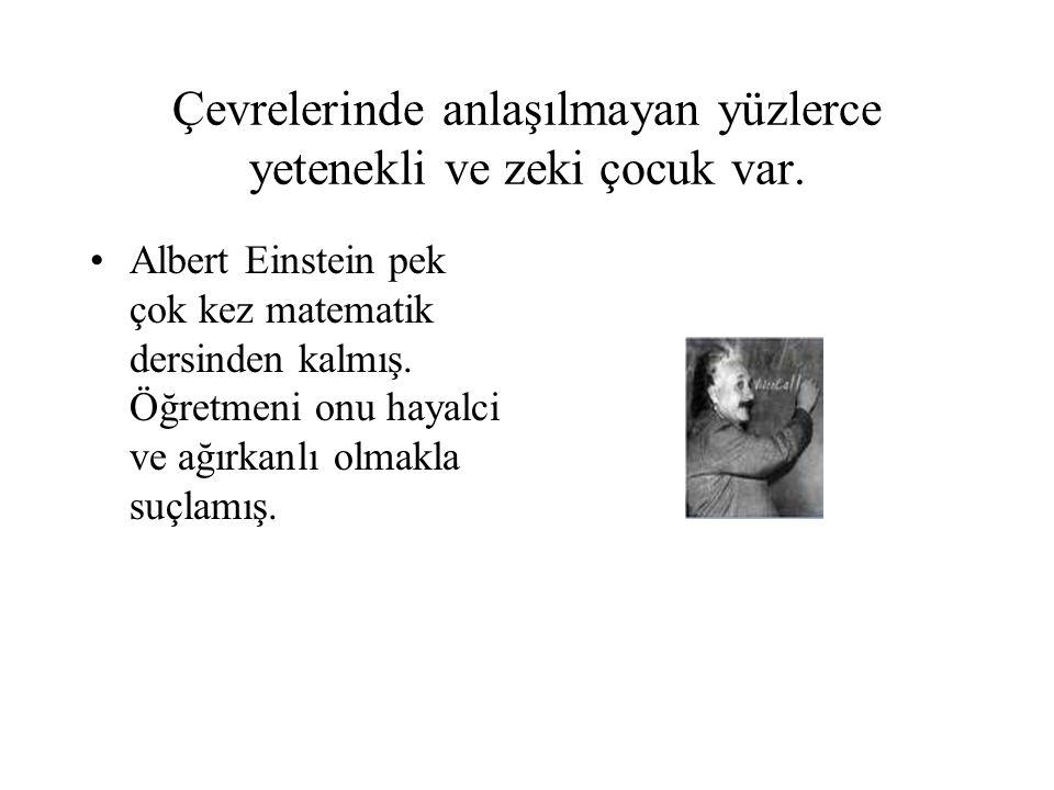 Çevrelerinde anlaşılmayan yüzlerce yetenekli ve zeki çocuk var. Albert Einstein pek çok kez matematik dersinden kalmış. Öğretmeni onu hayalci ve ağırk