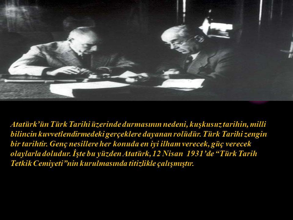 Atatürk'ün Türk Tarihi üzerinde durmasının nedeni, kuşkusuz tarihin, milli bilincin kuvvetlendirmedeki gerçeklere dayanan rolüdür. Türk Tarihi zengin