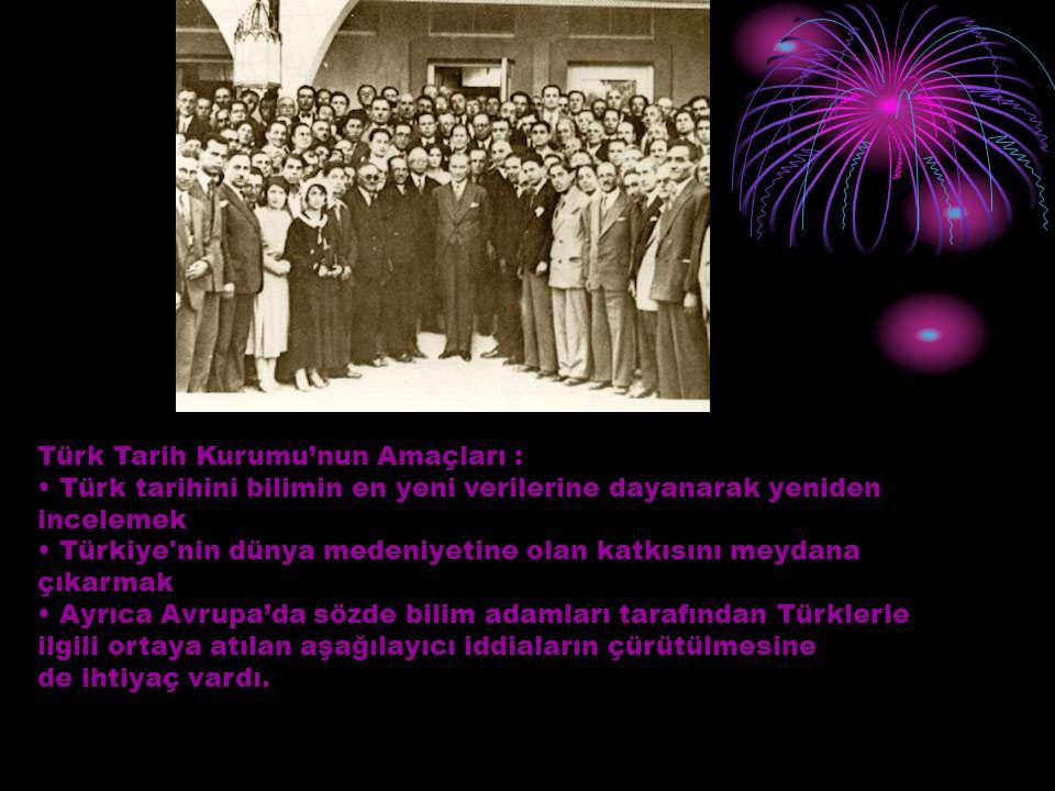 Türk Tarih Kurumu'nun Amaçları : Türk tarihini bilimin en yeni verilerine dayanarak yeniden incelemek Türkiye'nin dünya medeniyetine olan katkısını me