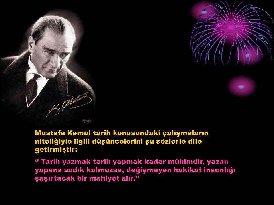 Mustafa Kemal tarih konusundaki çalışmaların niteliğiyle ilgili düşüncelerini şu sözlerle dile getirmiştir: '' Tarih yazmak tarih yapmak kadar mühimdi