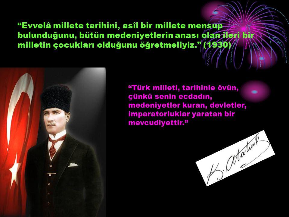 """""""Evvelâ millete tarihini, asîl bir millete mensup bulunduğunu, bütün medeniyetlerin anası olan ileri bir milletin çocukları olduğunu öğretmeliyiz."""" (1"""