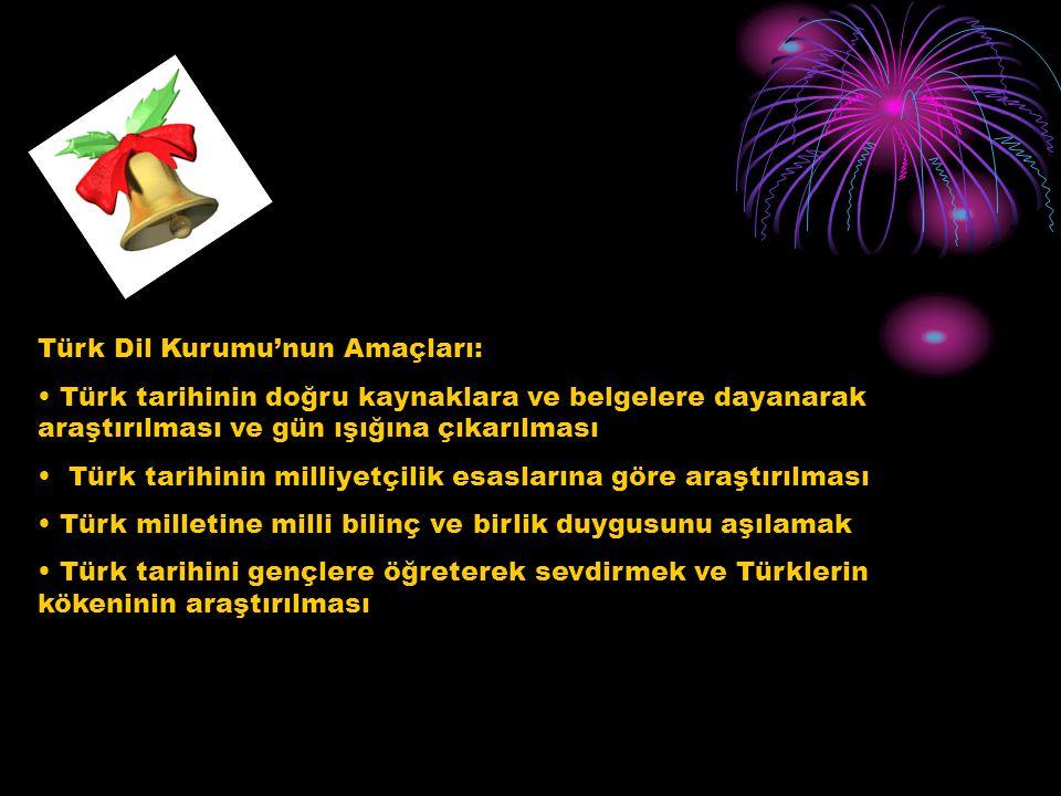 Türk Dil Kurumu'nun Amaçları: Türk tarihinin doğru kaynaklara ve belgelere dayanarak araştırılması ve gün ışığına çıkarılması Türk tarihinin milliyetç