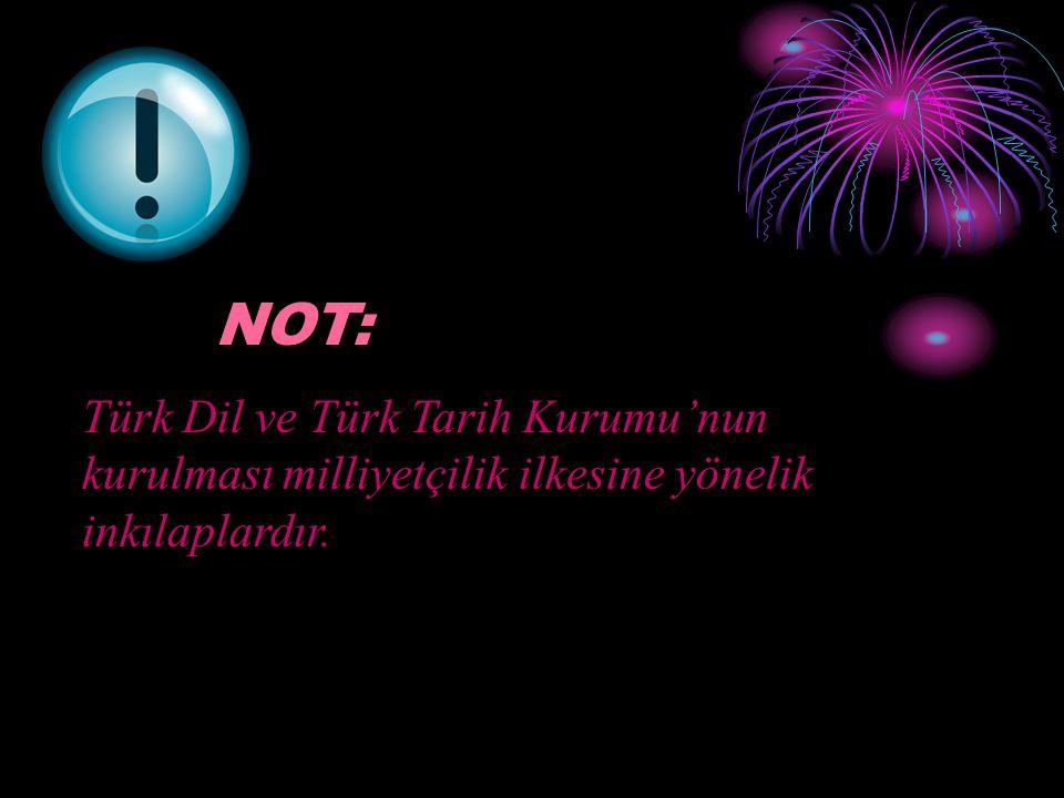 NOT: Türk Dil ve Türk Tarih Kurumu'nun kurulması milliyetçilik ilkesine yönelik inkılaplardır.